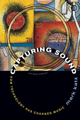 Capturing Sound: How Technology Has Changed Music, Revised Edition - Katz, Mark, Professor