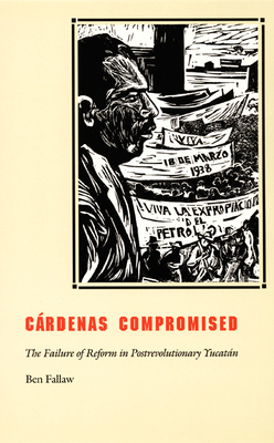 Cardenas Compromised: The Failure of Reform in Postrevolutionary Yucatan - Fallaw, Ben