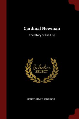 Cardinal Newman: The Story of His Life - Jennings, Henry James
