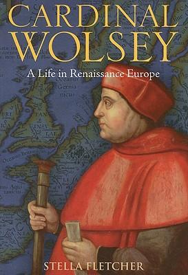 Cardinal Wolsey: A Life in Renaissance Europe - Fletcher, Stella