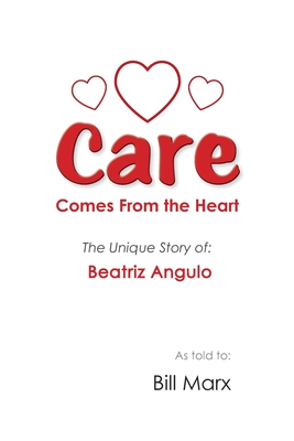 Care Comes From the Heart: The Unique Story of Beatriz Angulo - Marx, Bill