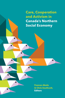 Care, Cooperation and Activism in Canada's Northern Social Economy - Abele, Frances (Editor), and Southcott, Chris (Editor), and Alsop, Jennifer (Contributions by)