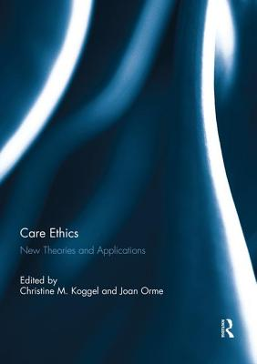 Care Ethics: New Theories and Applications - Koggel, Christine M. (Editor), and Orme, Joan (Editor)