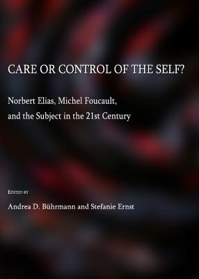Care or Control of the Self?: Norbert Elias, Michel Foucault, and the Subject in the 21st Century - Buhrmann, Andrea D (Editor), and Ernst, Stefanie (Editor)