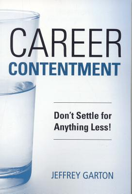 Career Contentment: Don't Settle for Anything Less! - Garton, Jeffrey