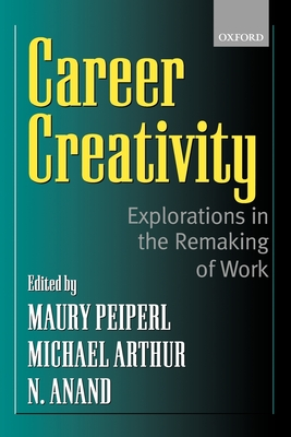 Career Creativity: Explorations in the Remaking of Work - Peiperl, Maury (Editor), and Goffee, Rob (Editor), and Anand, N (Editor)