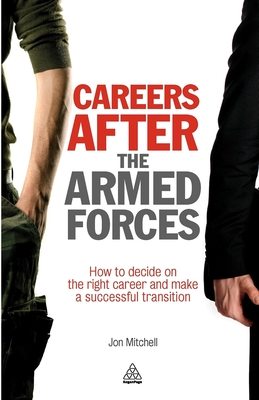 Careers After the Armed Forces: How to Decide on the Right Career and Make a Successful Transition - Mitchell, Jon