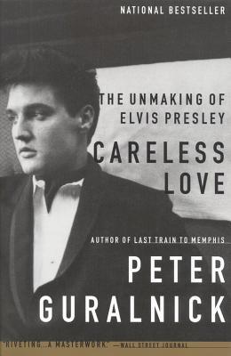 Careless Love: The Unmaking of Elvis Presley - Guralnick, Peter