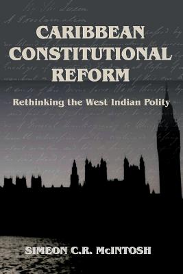 Caribbean Constitutional Reform: Rethinking West Indian Polity - McIntosh, Simeon C. R.