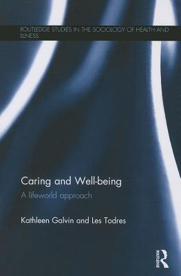 Caring and Well-being: A Lifeworld Approach - Galvin, Kathleen, and Todres, Les