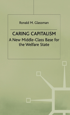 Caring Capitalism: A New Middle-Class Base for the Welfare State - Glassman, Ronald M