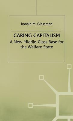Caring Capitalism: A New Middle-Class Base for the Welfare State - Glassman, Ronald M.