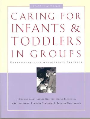Caring for Infants and Toddlers in Groups: Developmentally Appropriate Practice - Lally, Ronald J, and Griffin, Abbey, and Fenichel, Emily