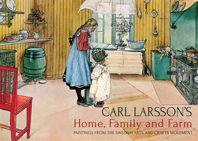 Carl Larsson's Home, Family and Farm: Paintings from the Swedish Arts and Crafts Movement - Larsson, Carl (Artist), and Lawson, Polly (Text by)