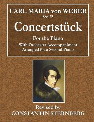 Carl Maria Von Weber - Op. 79 - Concertstuck: For the Piano - With Orchestra Accompaniment Arranged for a Second Piano - Weber, Carl Maria Von, and Sternberg, Constantin (Revised by)