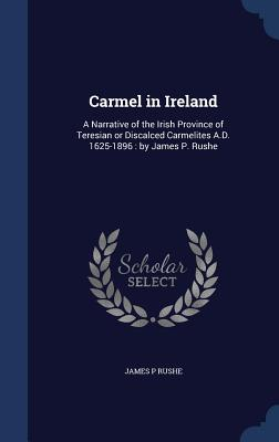 Carmel in Ireland: A Narrative of the Irish Province of Teresian or Discalced Carmelites A.D. 1625-1896: By James P. Rushe - Rushe, James P