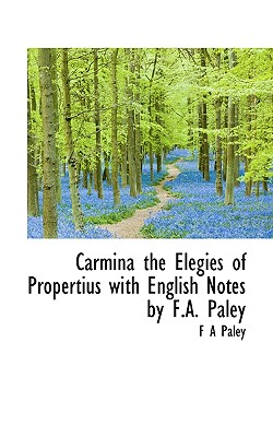 Carmina the Elegies of Propertius with English Notes by F.A. Paley - Paley, F A
