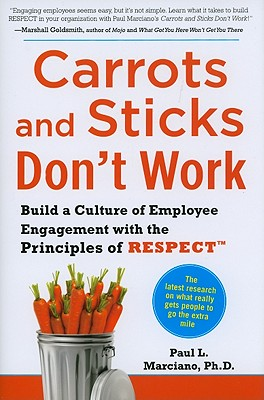 Carrots and Sticks Don't Work: Build a Culture of Employee Engagement with the Principles of Respect - Marciano, Paul L, PhD