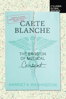 Carte Blanche: The Erosion of Medical Consent - Washington, Harriet A