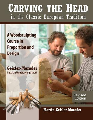 Carving the Head in the Classic European Tradition, Revised Edition: A Woodsculpting Course in Proportion and Design - Geisler-Moroder, Martin