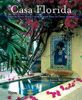 Casa Florida: Spanish-Style Houses from Winter Park to Coral Gables - Sully, Susan, and Brooke, Steven (Photographer)