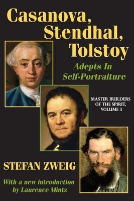Casanova, Stendhal, Tolstoy: Master Builders of the Spirit: Adepts in Self-Portraiture - Zweig, Stefan