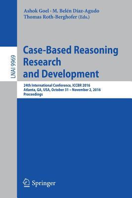 Case-Based Reasoning Research and Development: 24th International Conference, ICCBR 2016, Atlanta, GA, USA, October 31 - November 2, 2016, Proceedings - Goel, Ashok (Editor)