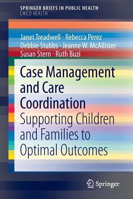 Case Management and Care Coordination: Supporting Children and Families to Optimal Outcomes - Treadwell, Janet, and Perez, Rebecca, and Stubbs, Debbie