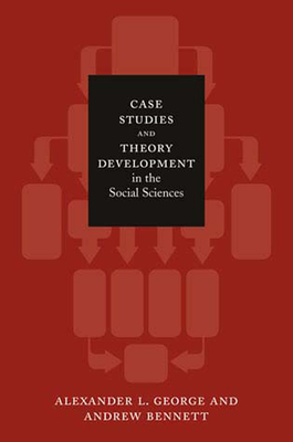 Case Studies and Theory Development in the Social Sciences - George, Alexander L, and Bennett, Andrew