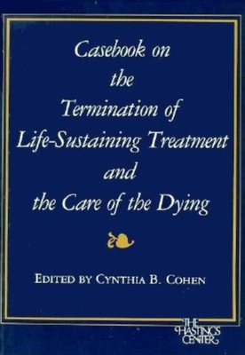 Casebook on the Termination of Life-sustaining Treatment and the Care of the Dying - Cohen, Cynthia B. (Editor)