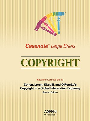 Casenote Legal Briefs: Copyright, Keyed to Cohen, Loren, Okediji, and O'Rourke's Copyright in a Global Information Economy, 2nd Ed. - Casenotes, and Briefs, Casenote Legal