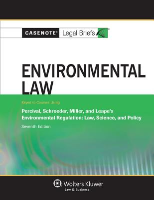 Casenote Legal Briefs: Environmental Law, Keyed to Percival, Schroeder, Miller and Leape's Environmental Regulation, Seventh Edition - Casenotes, and Briefs, Casenote Legal