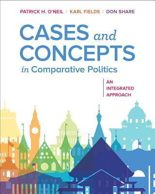 Cases and Concepts in Comparative Politics: An Integrated Approach - O'Neil, Patrick H, and Fields, Karl J, and Share, Don