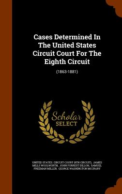 Cases Determined in the United States Circuit Court for the Eighth Circuit: (1863-1881) - United States Circuit Court (8th Circui (Creator), and James Mills Woolworth (Creator), and John Forrest Dillon (Creator)
