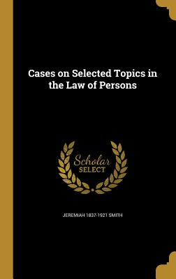 Cases on Selected Topics in the Law of Persons - Smith, Jeremiah 1837-1921