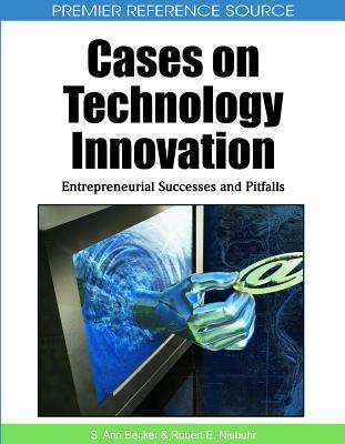 Cases on Technology Innovation: Entrepreneurial Successes and Pitfalls - Becker, S Ann (Editor), and Niebuhr, Robert E (Editor)