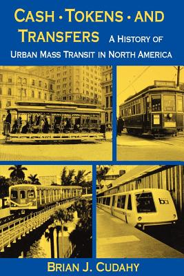 Cash, Tokens, & Transfers: A History of Urban Mass Transit in North America - Cudahy, Brian J