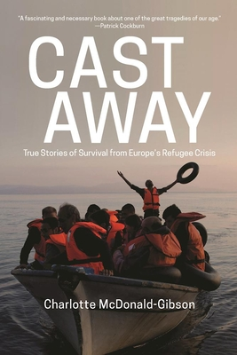 Cast Away: True Stories of Survival from Europe's Refugee Crisis - McDonald-Gibson, Charlotte