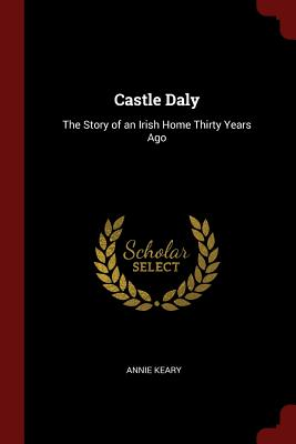 Castle Daly: The Story of an Irish Home Thirty Years Ago - Keary, Annie