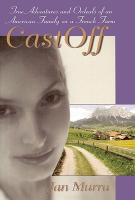 CastOff: True Adventures and Ordeals of an American Family on a French Farm - Murra, Jan