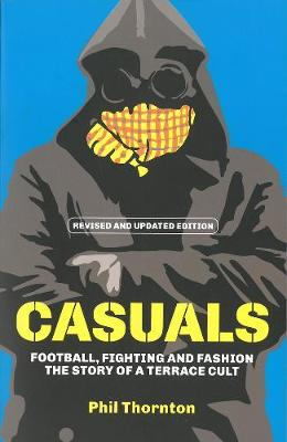 Casuals: Football, Fighting & Fashion: The Story of a Terrace Cult - Thornton, Phil