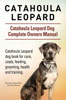 Catahoula Leopard. Catahoula Leopard Dog Dog Complete Owners Manual. Catahoula Leopard Dog Book for Care, Costs, Feeding, Grooming, Health and Training. - Hoppendale, George
