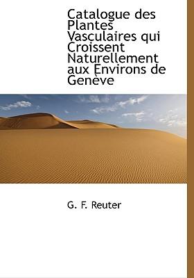 Catalogue Des Plantes Vasculaires Qui Croissent Naturellement Aux Environs de Gen Ve - Reuter, G F