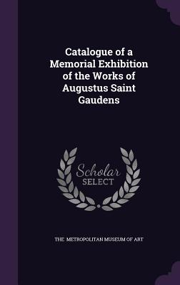 Catalogue of a Memorial Exhibition of the Works of Augustus Saint Gaudens - Metropolitan Museum of Art, The