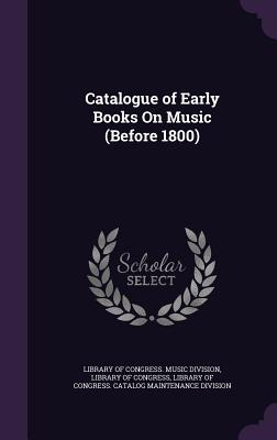 Catalogue of Early Books on Music (Before 1800) - Library of Congress Music Division (Creator), and Library of Congress (Creator), and Library of Congress Catalog Maintenance...