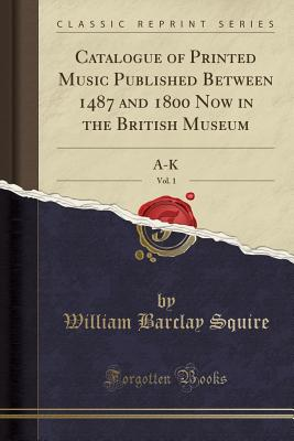 Catalogue of Printed Music Published Between 1487 and 1800 Now in the British Museum, Vol. 1: A-K (Classic Reprint) - Squire, William Barclay