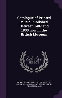 Catalogue of Printed Music Published Between 1487 and 1800 Now in the British Museum - Squire, William Barclay, and Smith, William Charles, and British Library Dept of Printed Books (Creator)