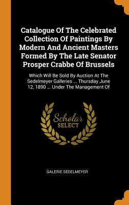 Catalogue of the Celebrated Collection of Paintings by Modern and Ancient Masters Formed by the Late Senator Prosper Crabbe of Brussels: Which Will Be Sold by Auction at the Sedelmeyer Galleries ... Thursday June 12, 1890 ... Under the Management of - Sedelmeyer, Galerie