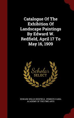 Catalogue of the Exhibition of Landscape Paintings by Edward W. Redfield, April 17 to May 16, 1909 - Redfield, Edward Willis