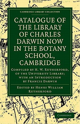 Catalogue of the Library of Charles Darwin Now in the Botany School, Cambridge: Compiled by H. W. Rutherford, of the University Library; With an Intro - Rutherford, Henry William (Editor)